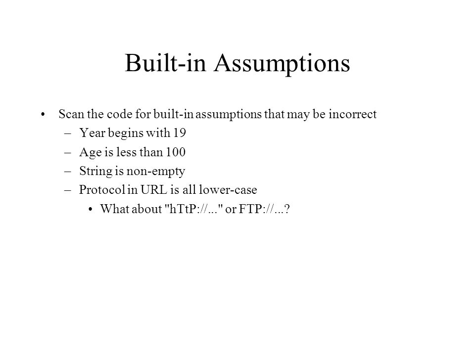Built-in Assumptions Scan the code for built-in assumptions that may be incorrect –Year begins with 19 –Age is less than 100 –String is non-empty –Protocol in URL is all lower-case What about hTtP://... or FTP://...