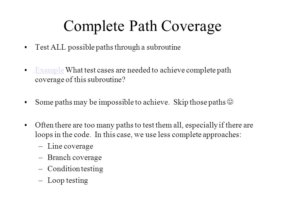 Complete Path Coverage Test ALL possible paths through a subroutine Example What test cases are needed to achieve complete path coverage of this subroutine?Example Some paths may be impossible to achieve.