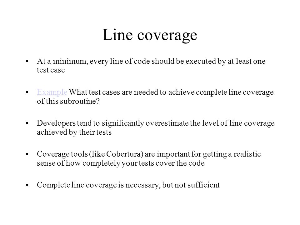 Line coverage At a minimum, every line of code should be executed by at least one test case Example What test cases are needed to achieve complete line coverage of this subroutine?Example Developers tend to significantly overestimate the level of line coverage achieved by their tests Coverage tools (like Cobertura) are important for getting a realistic sense of how completely your tests cover the code Complete line coverage is necessary, but not sufficient