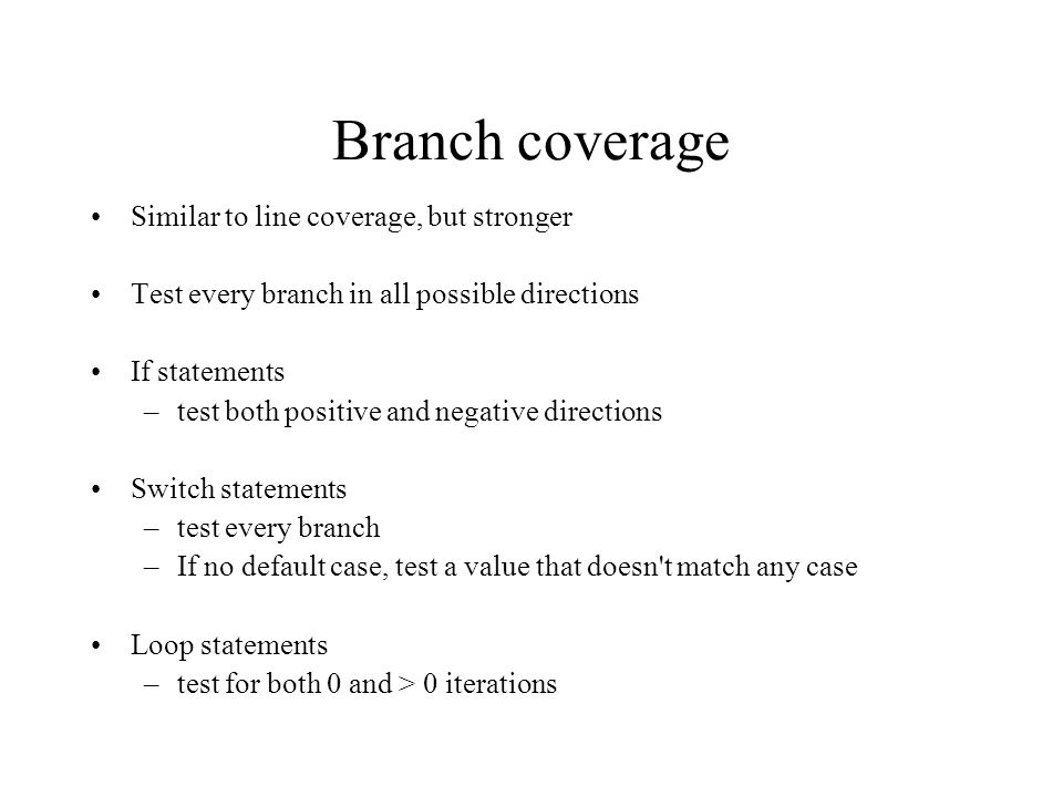 Branch coverage Similar to line coverage, but stronger Test every branch in all possible directions If statements –test both positive and negative directions Switch statements –test every branch –If no default case, test a value that doesn t match any case Loop statements –test for both 0 and > 0 iterations