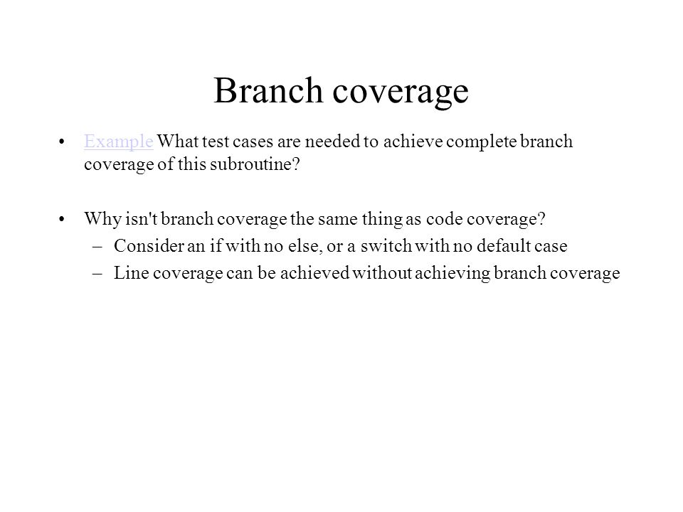 Branch coverage Example What test cases are needed to achieve complete branch coverage of this subroutine?Example Why isn t branch coverage the same thing as code coverage.