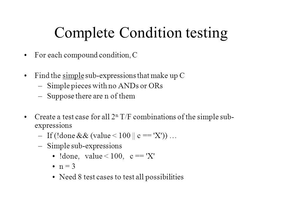 Relational condition testing Testing relational sub-expressions (E1 op E2) ==, !=,, >= Three test cases to try: –Test E1 == E2 –Test E1 slightly bigger than E2 –Test E1 slightly smaller than E2