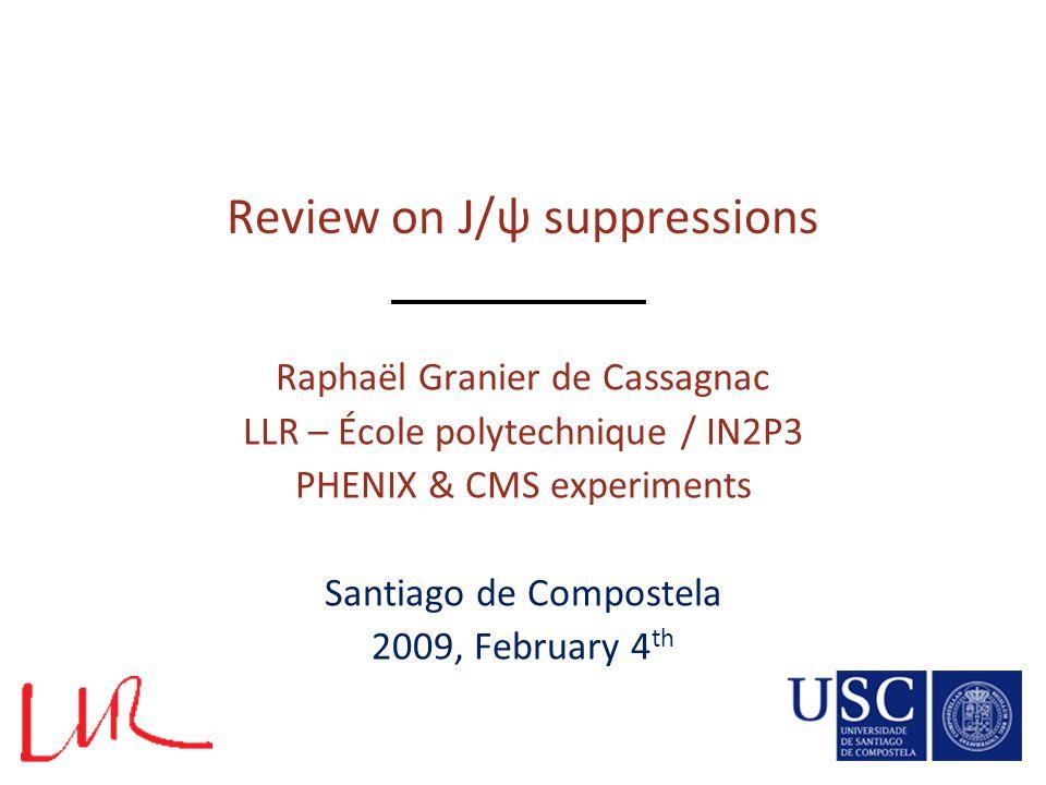 Review on J/ψ suppressions Raphaël Granier de Cassagnac LLR – École polytechnique / IN2P3 PHENIX & CMS experiments Santiago de Compostela 2009, Februa