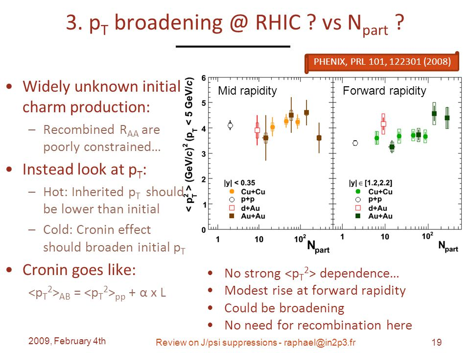 3. p T broadening @ RHIC ? vs N part ? Widely unknown initial charm production: – Recombined R AA are poorly constrained… Instead look at p T : – Hot:
