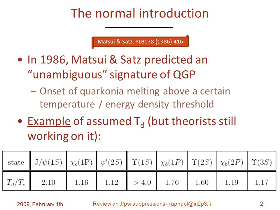 The normal introduction In 1986, Matsui & Satz predicted an unambiguous signature of QGP –Onset of quarkonia melting above a certain temperature / energy density threshold Example of assumed T d (but theorists still working on it): 2009, February 4th Review on J/psi suppressions - raphael@in2p3.fr2 Matsui & Satz, PLB178 (1986) 416