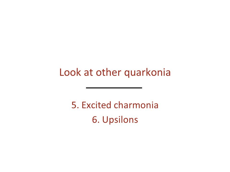 Look at other quarkonia 5. Excited charmonia 6. Upsilons