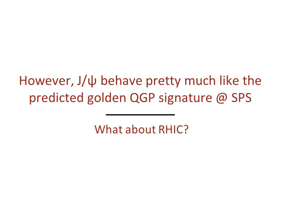 However, J/ψ behave pretty much like the predicted golden QGP signature @ SPS What about RHIC