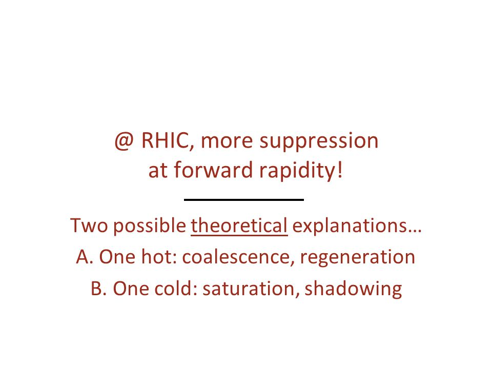 @ RHIC, more suppression at forward rapidity. Two possible theoretical explanations… A.
