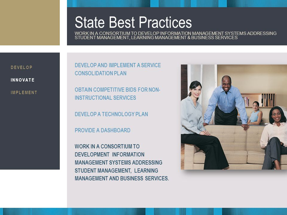 Business Consultants STRATEGIC IMPLEMENTATION State Best Practices WORK IN A CONSORTIUM TO DEVELOP INFORMATION MANAGEMENT SYSTEMS ADDRESSING STUDENT MANAGEMENT, LEARNING MANAGEMENT & BUSINESS SERVICES DEVELOP AND IMPLEMENT A SERVICE CONSOLIDATION PLAN OBTAIN COMPETITIVE BIDS FOR NON- INSTRUCTIONAL SERVICES DEVELOP A TECHNOLOGY PLAN PROVIDE A DASHBOARD WORK IN A CONSORTIUM TO DEVELOPMENT INFORMATION MANAGEMENT SYSTEMS ADDRESSING STUDENT MANAGEMENT, LEARNING MANAGEMENT AND BUSINESS SERVICES.