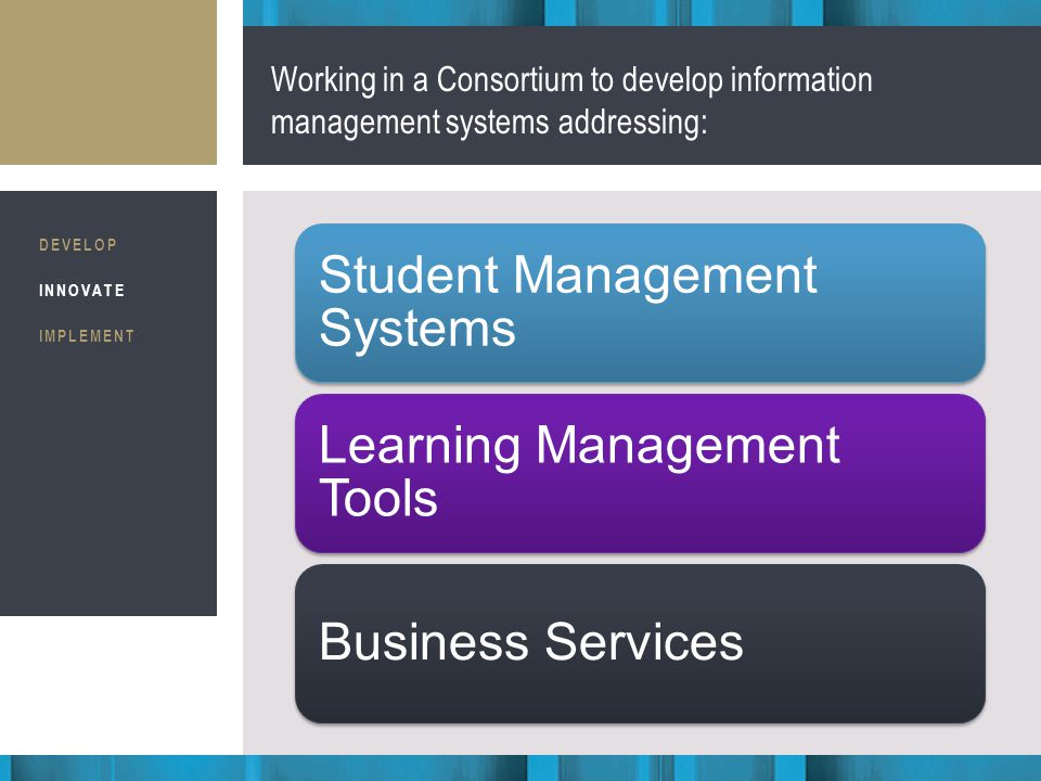 Business Consultants STRATEGIC IMPLEMENTATION Working in a Consortium to develop information management systems addressing: DEVELOP INNOVATE IMPLEMENT Student Management Systems Learning Management Tools Business Services
