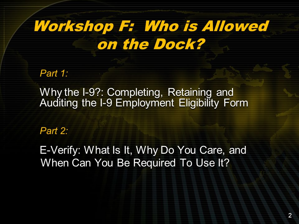 2 Part 1: Why the I-9 : Completing, Retaining and Auditing the I-9 Employment Eligibility Form Part 2: E-Verify: What Is It, Why Do You Care, and When Can You Be Required To Use It.