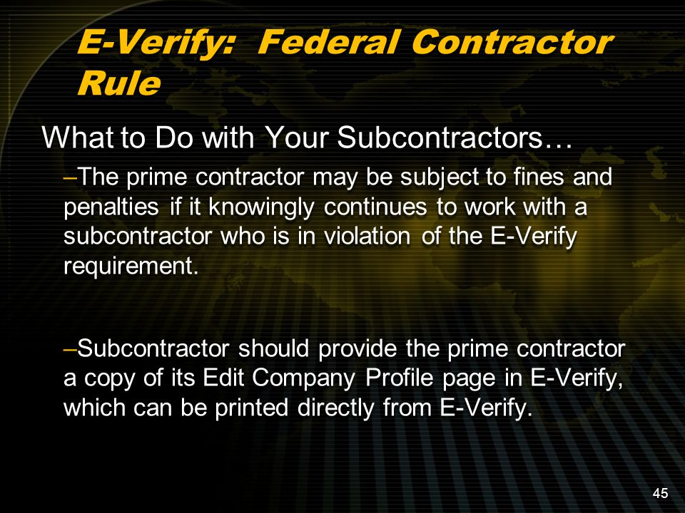 E-Verify: Federal Contractor Rule What to Do with Your Subcontractors… –The prime contractor may be subject to fines and penalties if it knowingly continues to work with a subcontractor who is in violation of the E-Verify requirement.