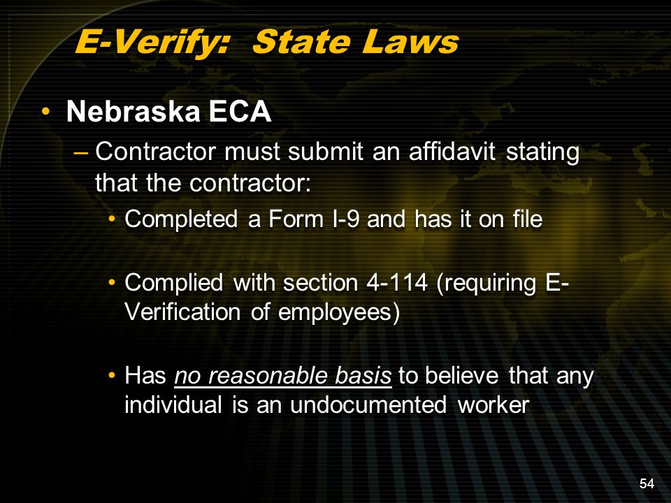 E-Verify: State Laws Nebraska ECA –Contractor must submit an affidavit stating that the contractor: Completed a Form I-9 and has it on file Complied with section 4-114 (requiring E- Verification of employees) Has no reasonable basis to believe that any individual is an undocumented worker Nebraska ECA –Contractor must submit an affidavit stating that the contractor: Completed a Form I-9 and has it on file Complied with section 4-114 (requiring E- Verification of employees) Has no reasonable basis to believe that any individual is an undocumented worker 54