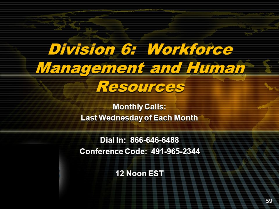 Division 6: Workforce Management and Human Resources Monthly Calls: Last Wednesday of Each Month Dial In: 866-646-6488 Conference Code: 491-965-2344 12 Noon EST 59