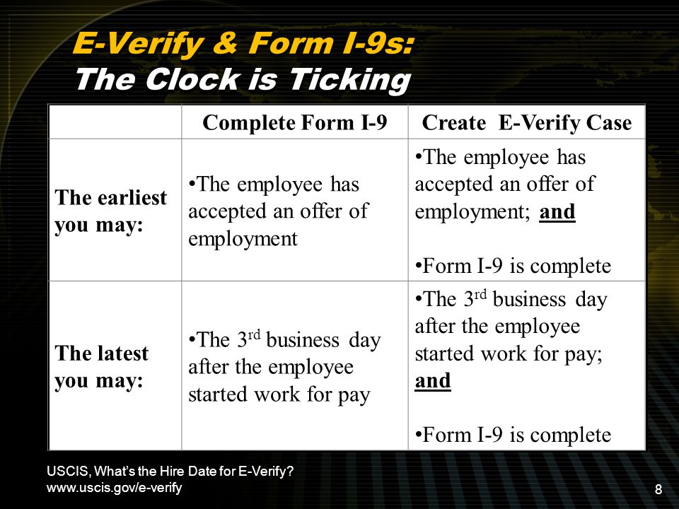 E-Verify & Form I-9s: The Clock is Ticking Complete Form I-9Create E-Verify Case The earliest you may: The employee has accepted an offer of employment The employee has accepted an offer of employment; and Form I-9 is complete The latest you may: The 3 rd business day after the employee started work for pay The 3 rd business day after the employee started work for pay; and Form I-9 is complete USCIS, What's the Hire Date for E-Verify.