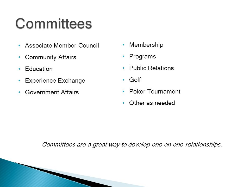 Associate Member Council Community Affairs Education Experience Exchange Government Affairs Membership Programs Public Relations Golf Poker Tournament Other as needed Committees are a great way to develop one-on-one relationships.