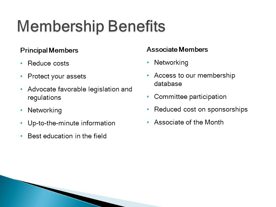 Principal Members Reduce costs Protect your assets Advocate favorable legislation and regulations Networking Up-to-the-minute information Best education in the field Associate Members Networking Access to our membership database Committee participation Reduced cost on sponsorships Associate of the Month