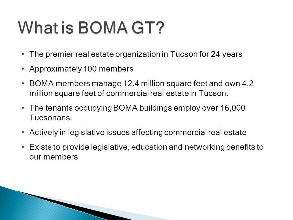 The premier real estate organization in Tucson for 24 years Approximately 100 members BOMA members manage 12.4 million square feet and own 4.2 million square feet of commercial real estate in Tucson.