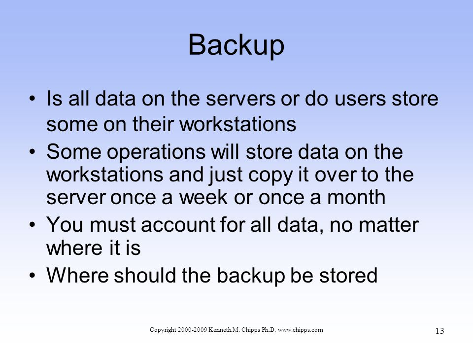 Backup Is all data on the servers or do users store some on their workstations Some operations will store data on the workstations and just copy it over to the server once a week or once a month You must account for all data, no matter where it is Where should the backup be stored Copyright 2000-2009 Kenneth M.