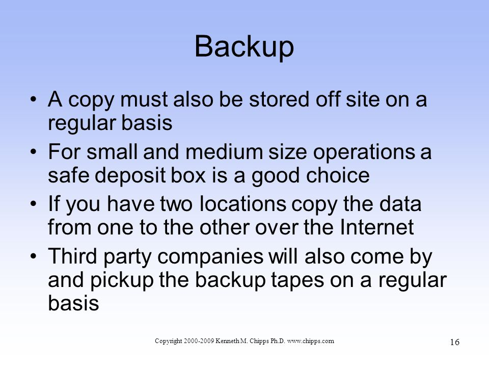 Backup A copy must also be stored off site on a regular basis For small and medium size operations a safe deposit box is a good choice If you have two locations copy the data from one to the other over the Internet Third party companies will also come by and pickup the backup tapes on a regular basis Copyright 2000-2009 Kenneth M.