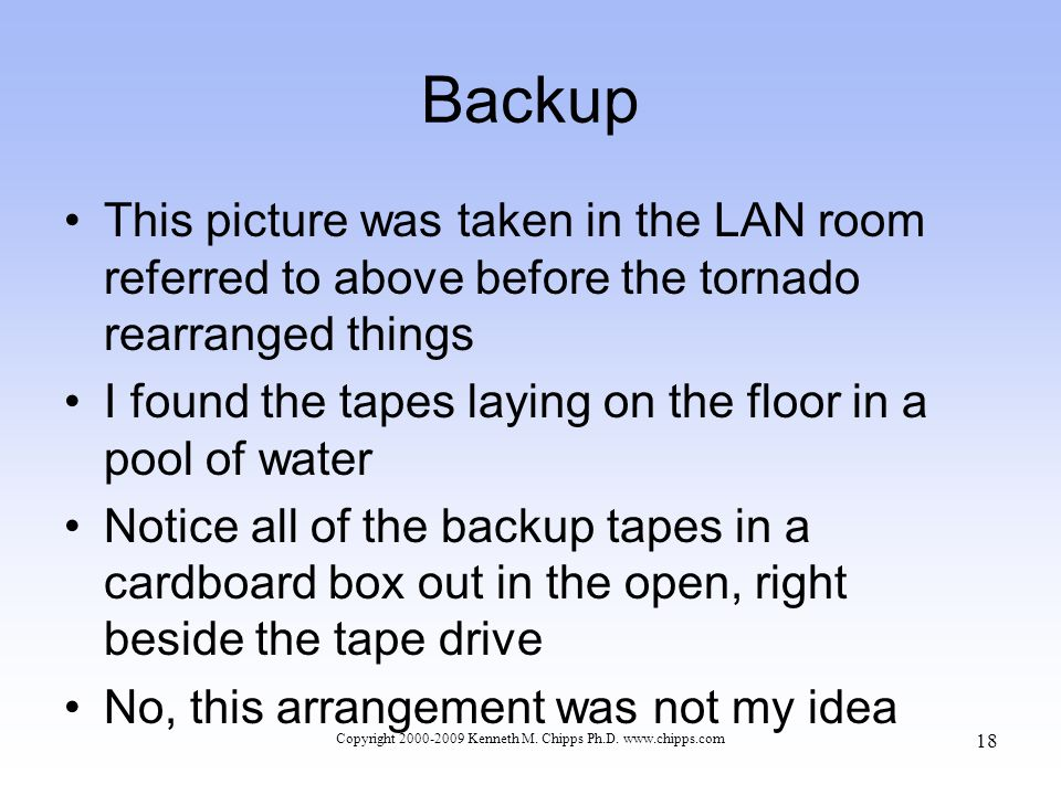 Backup This picture was taken in the LAN room referred to above before the tornado rearranged things I found the tapes laying on the floor in a pool of water Notice all of the backup tapes in a cardboard box out in the open, right beside the tape drive No, this arrangement was not my idea Copyright 2000-2009 Kenneth M.