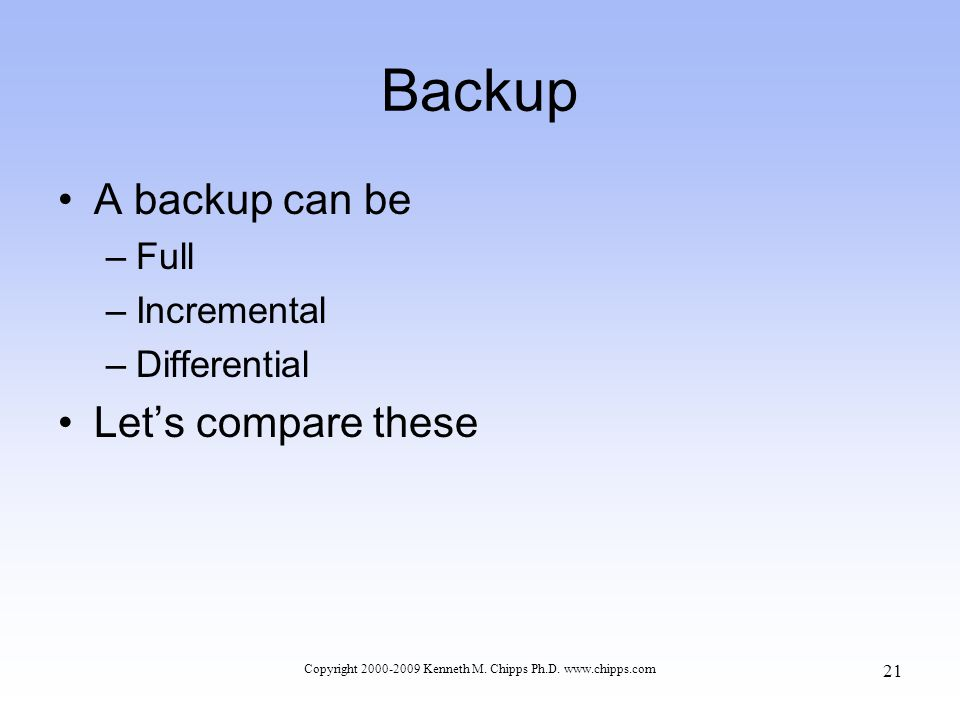 Backup A backup can be –Full –Incremental –Differential Let's compare these Copyright 2000-2009 Kenneth M.