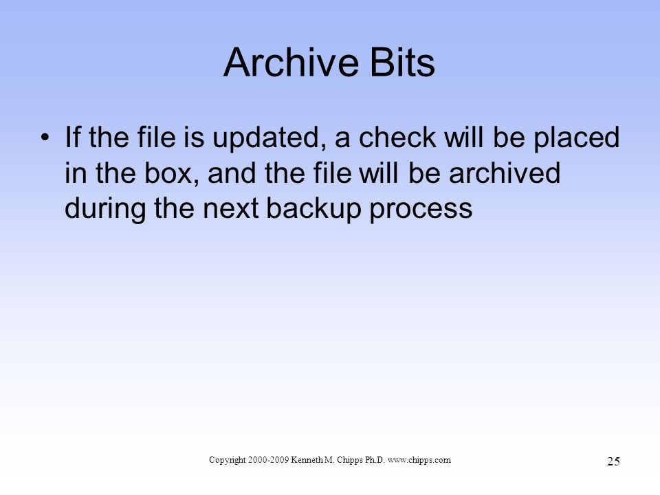 Archive Bits If the file is updated, a check will be placed in the box, and the file will be archived during the next backup process Copyright 2000-2009 Kenneth M.