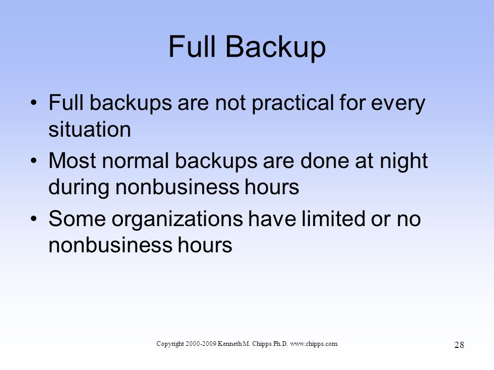 Full Backup Full backups are not practical for every situation Most normal backups are done at night during nonbusiness hours Some organizations have limited or no nonbusiness hours Copyright 2000-2009 Kenneth M.