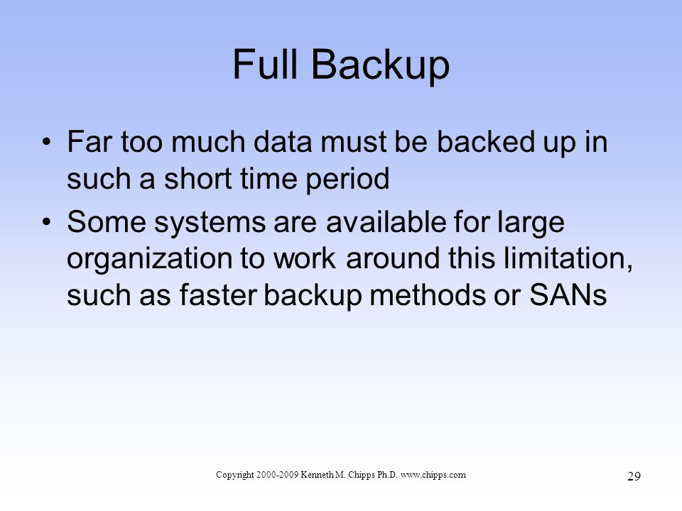 Full Backup Far too much data must be backed up in such a short time period Some systems are available for large organization to work around this limitation, such as faster backup methods or SANs Copyright 2000-2009 Kenneth M.