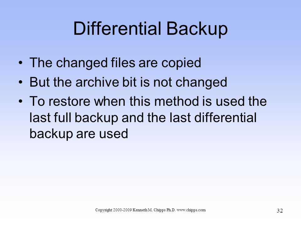 Differential Backup The changed files are copied But the archive bit is not changed To restore when this method is used the last full backup and the last differential backup are used Copyright 2000-2009 Kenneth M.