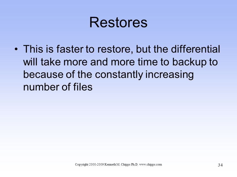 Restores This is faster to restore, but the differential will take more and more time to backup to because of the constantly increasing number of files Copyright 2000-2009 Kenneth M.