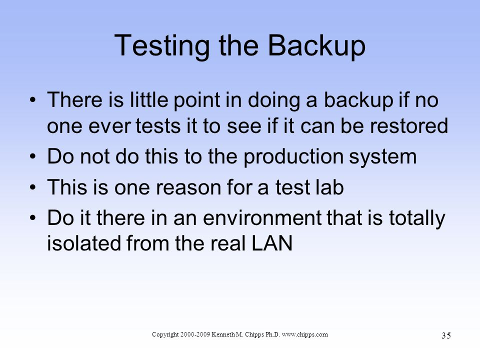 Testing the Backup There is little point in doing a backup if no one ever tests it to see if it can be restored Do not do this to the production system This is one reason for a test lab Do it there in an environment that is totally isolated from the real LAN Copyright 2000-2009 Kenneth M.