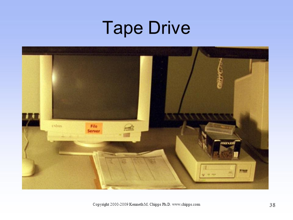 Tape Drive Copyright 2000-2009 Kenneth M. Chipps Ph.D. www.chipps.com 38