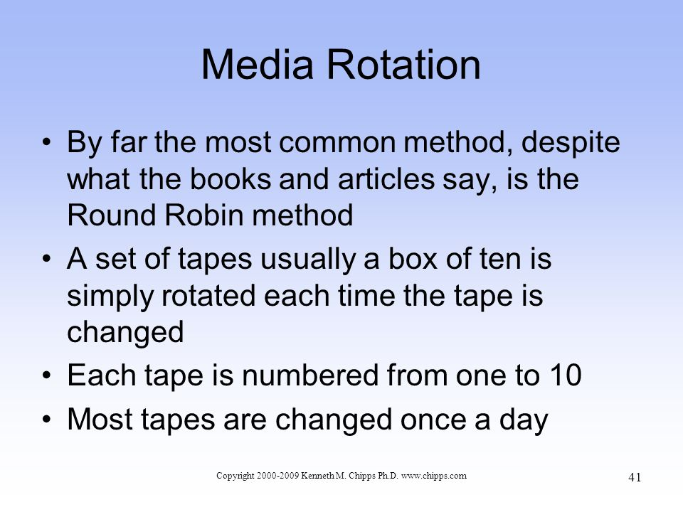 Media Rotation By far the most common method, despite what the books and articles say, is the Round Robin method A set of tapes usually a box of ten is simply rotated each time the tape is changed Each tape is numbered from one to 10 Most tapes are changed once a day Copyright 2000-2009 Kenneth M.