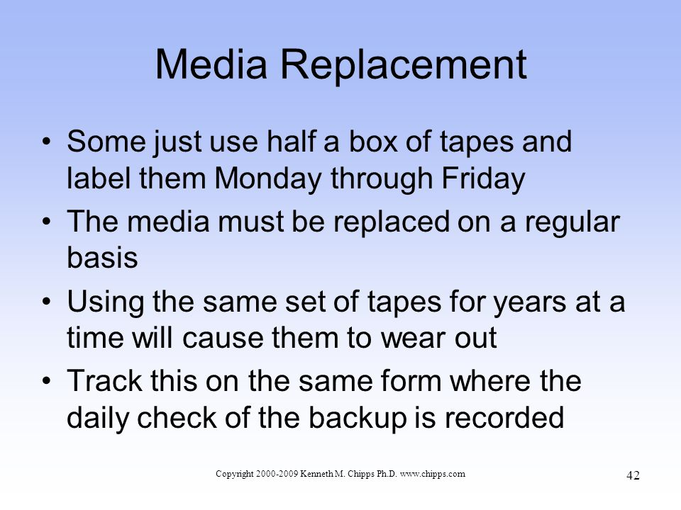 Media Replacement Some just use half a box of tapes and label them Monday through Friday The media must be replaced on a regular basis Using the same set of tapes for years at a time will cause them to wear out Track this on the same form where the daily check of the backup is recorded Copyright 2000-2009 Kenneth M.