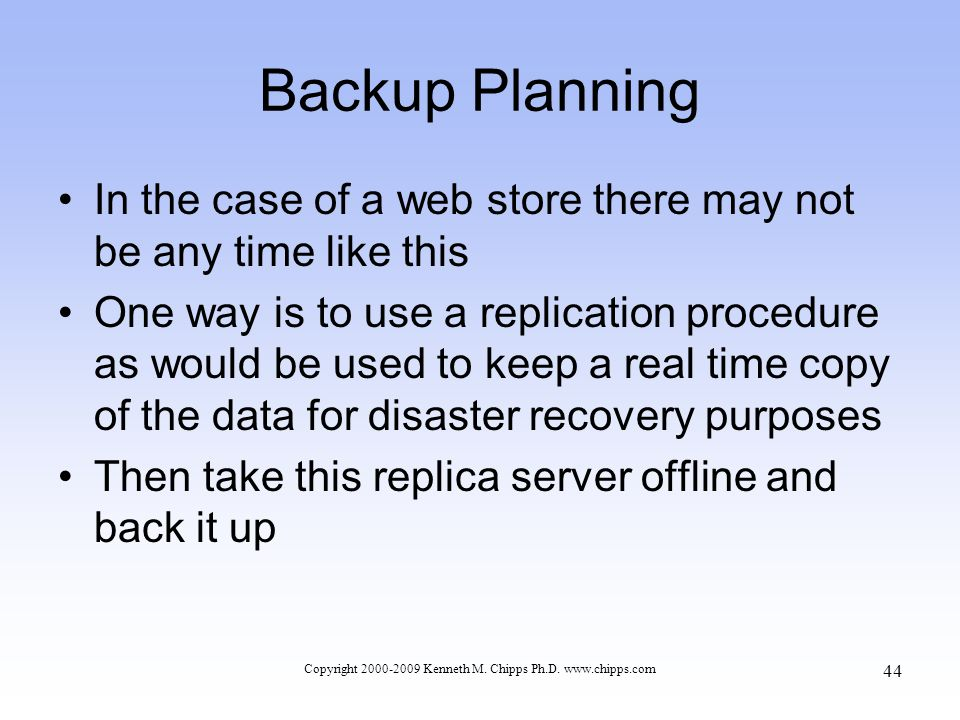 Backup Planning In the case of a web store there may not be any time like this One way is to use a replication procedure as would be used to keep a real time copy of the data for disaster recovery purposes Then take this replica server offline and back it up Copyright 2000-2009 Kenneth M.