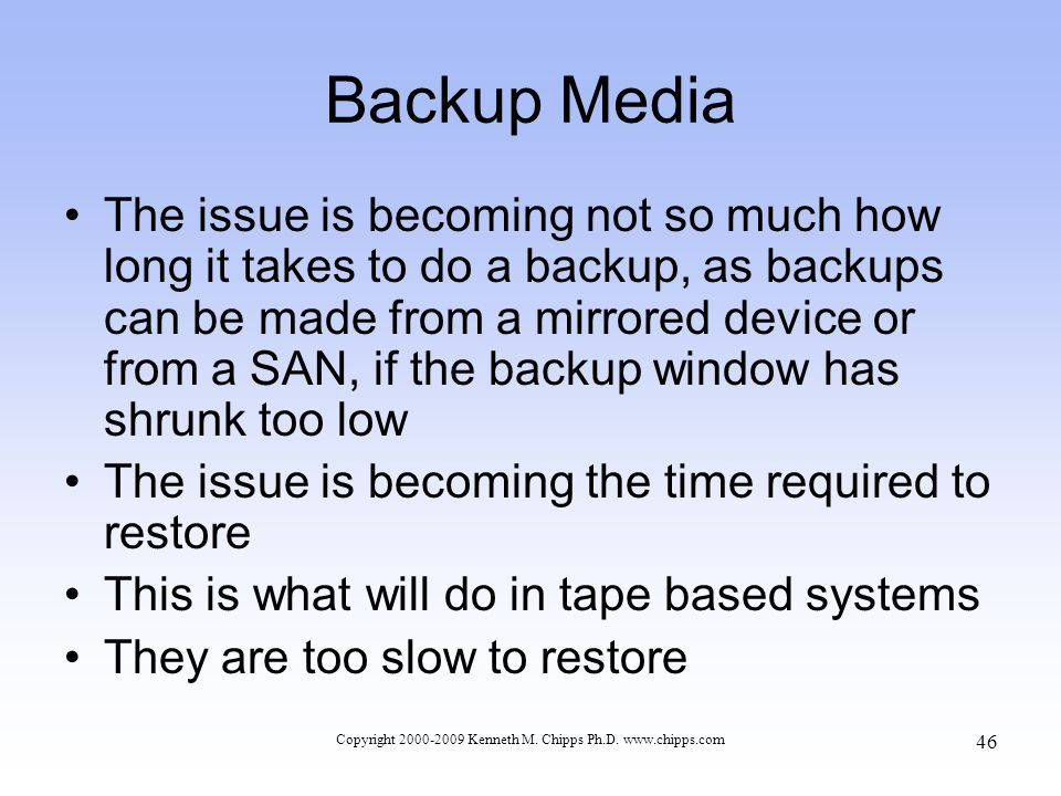 Backup Media The issue is becoming not so much how long it takes to do a backup, as backups can be made from a mirrored device or from a SAN, if the backup window has shrunk too low The issue is becoming the time required to restore This is what will do in tape based systems They are too slow to restore Copyright 2000-2009 Kenneth M.