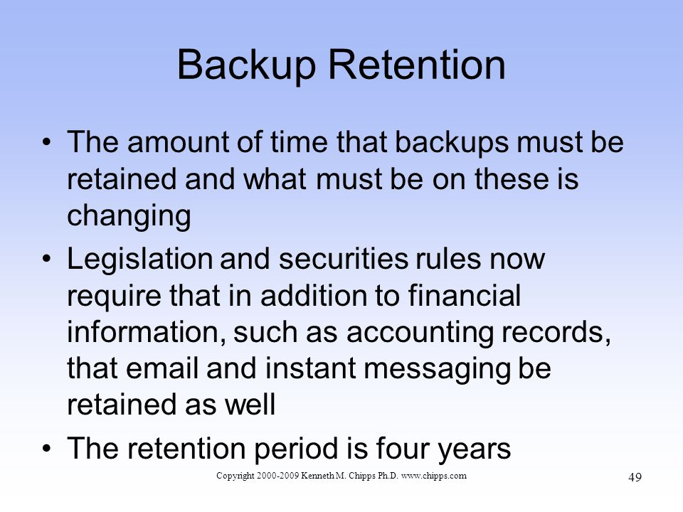 Backup Retention The amount of time that backups must be retained and what must be on these is changing Legislation and securities rules now require that in addition to financial information, such as accounting records, that email and instant messaging be retained as well The retention period is four years Copyright 2000-2009 Kenneth M.