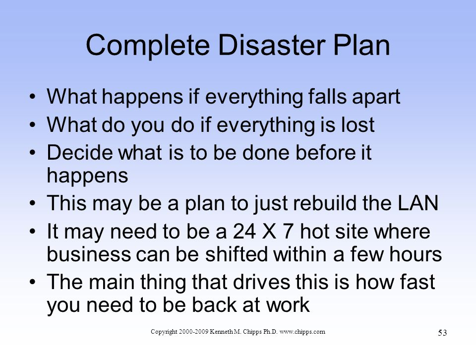 Complete Disaster Plan What happens if everything falls apart What do you do if everything is lost Decide what is to be done before it happens This may be a plan to just rebuild the LAN It may need to be a 24 X 7 hot site where business can be shifted within a few hours The main thing that drives this is how fast you need to be back at work Copyright 2000-2009 Kenneth M.