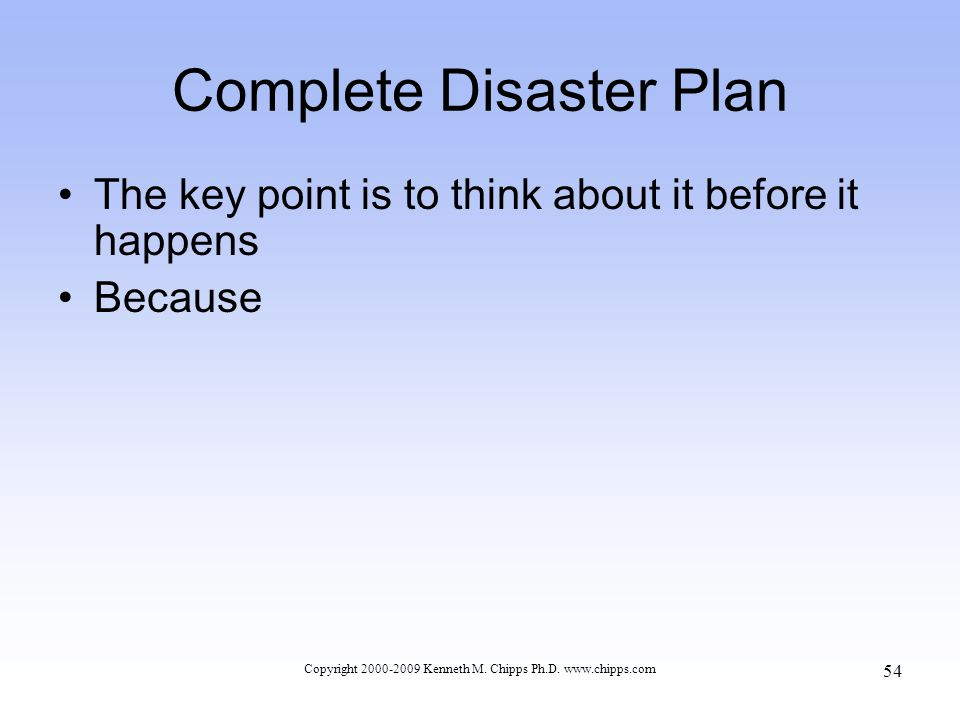 Complete Disaster Plan The key point is to think about it before it happens Because Copyright 2000-2009 Kenneth M.