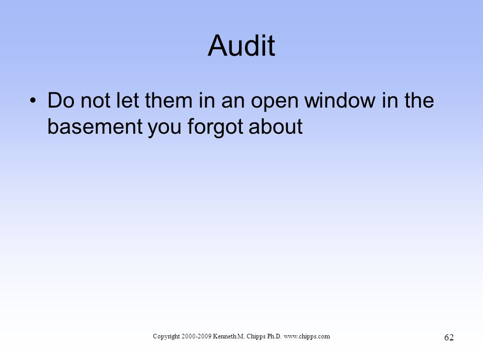 Audit Do not let them in an open window in the basement you forgot about Copyright 2000-2009 Kenneth M.