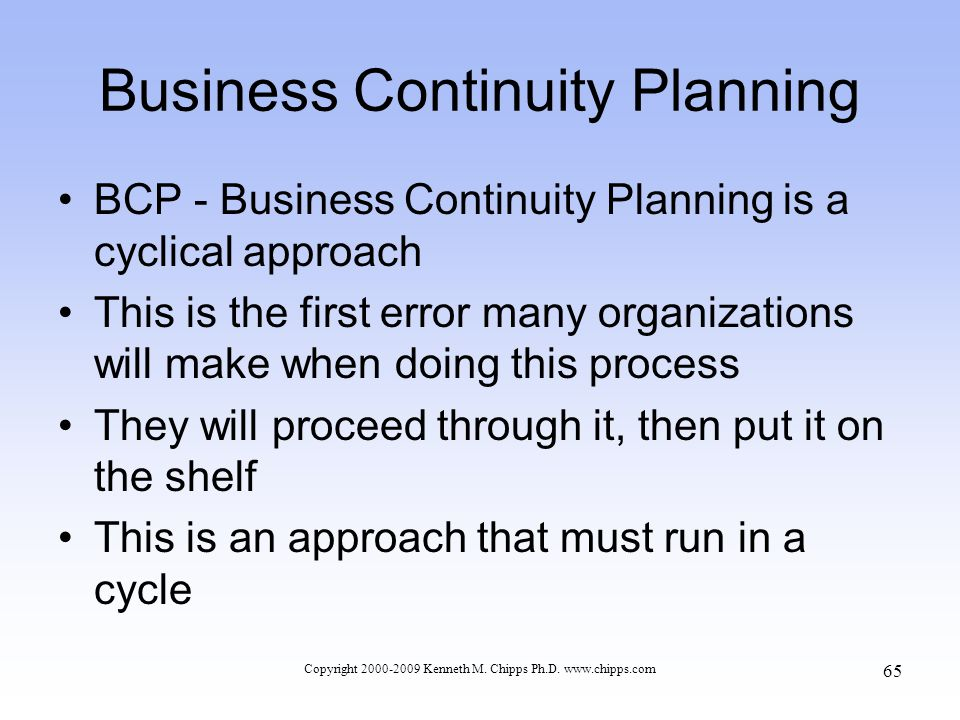 Business Continuity Planning BCP - Business Continuity Planning is a cyclical approach This is the first error many organizations will make when doing this process They will proceed through it, then put it on the shelf This is an approach that must run in a cycle Copyright 2000-2009 Kenneth M.