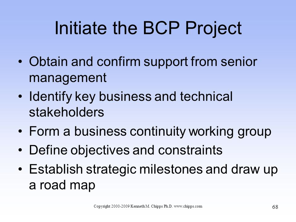 Initiate the BCP Project Obtain and confirm support from senior management Identify key business and technical stakeholders Form a business continuity working group Define objectives and constraints Establish strategic milestones and draw up a road map Copyright 2000-2009 Kenneth M.
