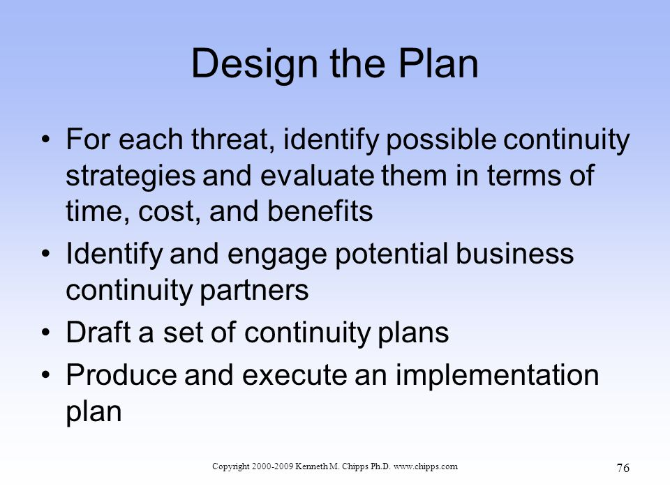 Design the Plan For each threat, identify possible continuity strategies and evaluate them in terms of time, cost, and benefits Identify and engage potential business continuity partners Draft a set of continuity plans Produce and execute an implementation plan Copyright 2000-2009 Kenneth M.