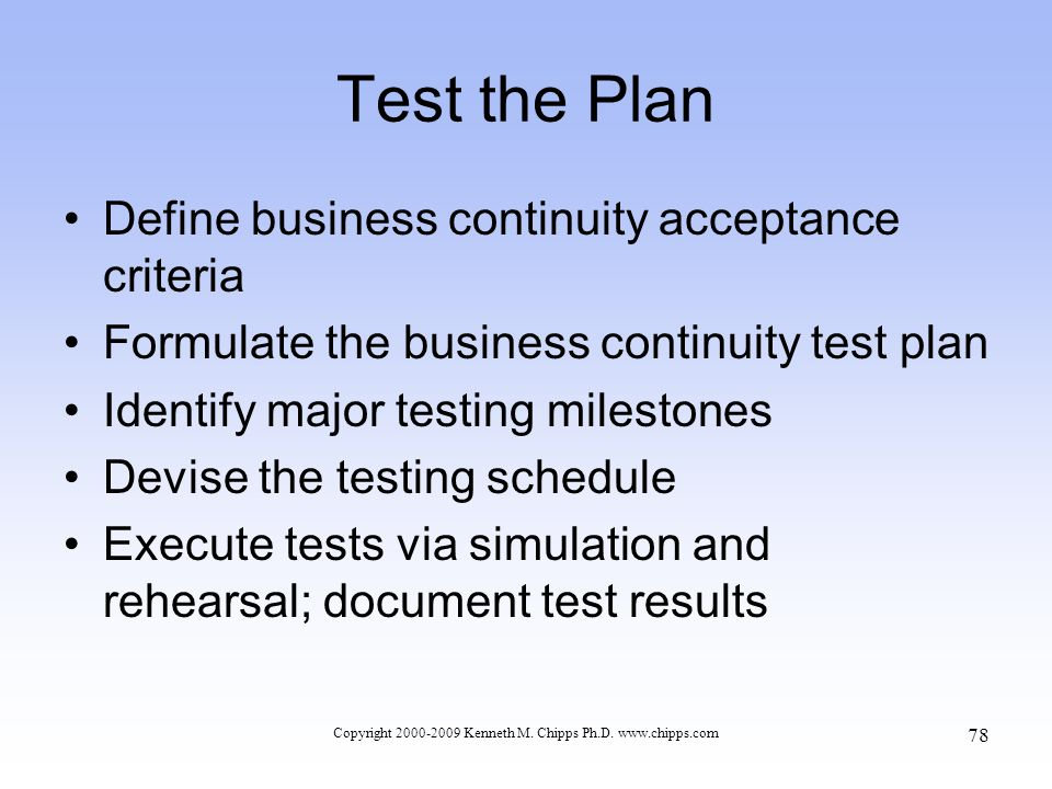 Test the Plan Define business continuity acceptance criteria Formulate the business continuity test plan Identify major testing milestones Devise the testing schedule Execute tests via simulation and rehearsal; document test results Copyright 2000-2009 Kenneth M.