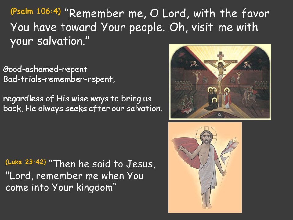 "(Psalm 106:4) ""Remember me, O Lord, with the favor You have toward Your people. Oh, visit me with your salvation."" Good-ashamed-repent Bad-trials-reme"