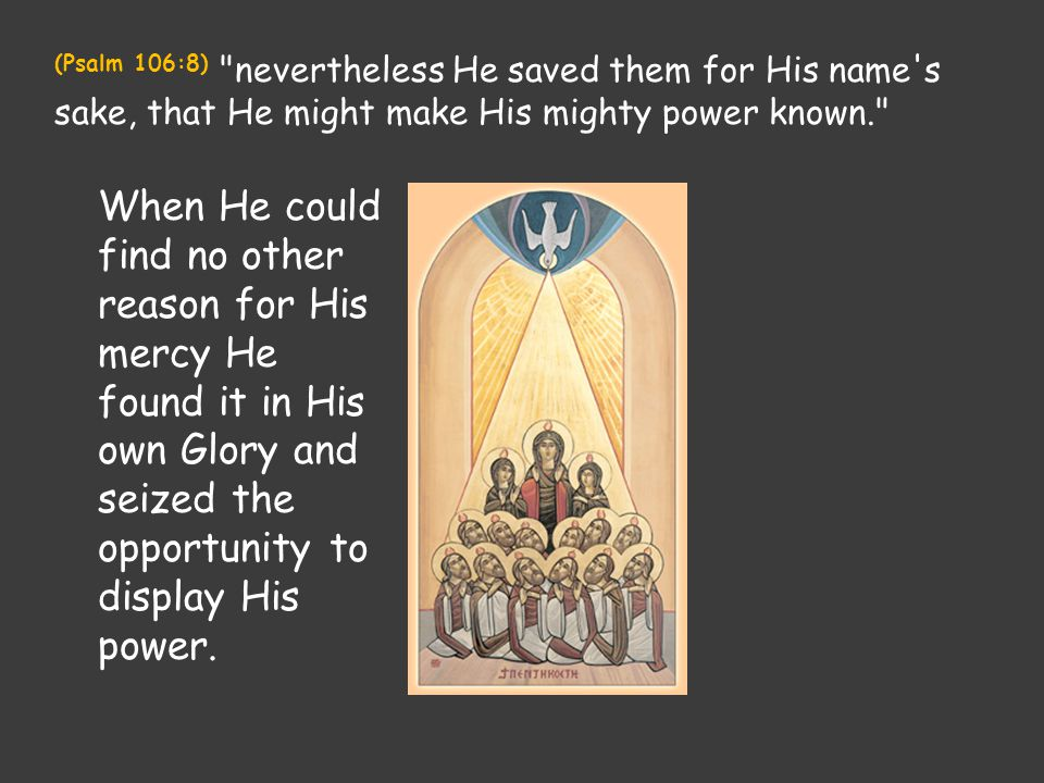 (Psalm 106:8) nevertheless He saved them for His name s sake, that He might make His mighty power known. When He could find no other reason for His mercy He found it in His own Glory and seized the opportunity to display His power.
