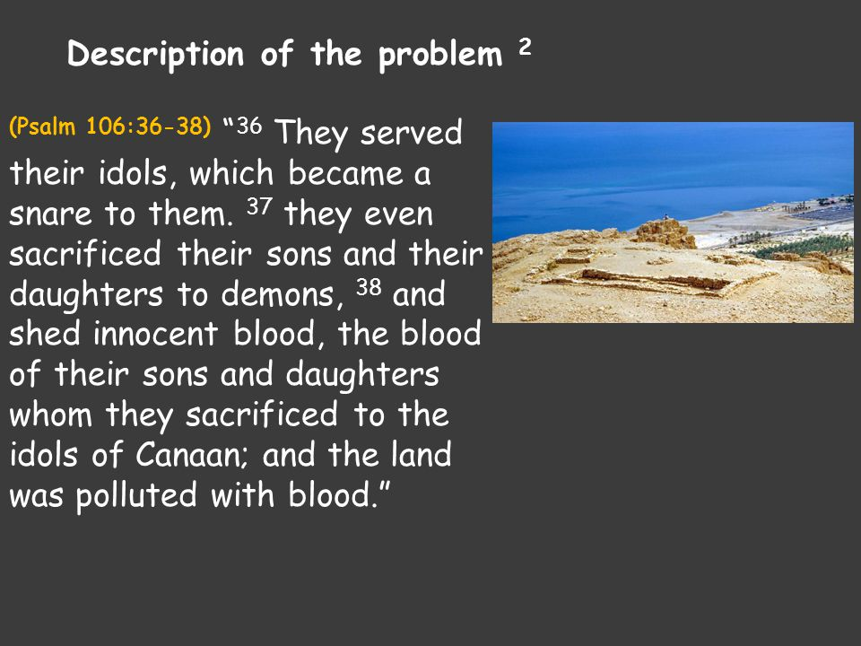 "(Psalm 106:36-38) "" 36 They served their idols, which became a snare to them. 37 they even sacrificed their sons and their daughters to demons, 38 and"