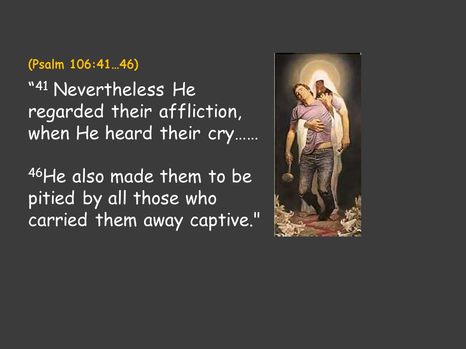 "(Psalm 106:41…46) "" 41 Nevertheless He regarded their affliction, when He heard their cry…… 46 He also made them to be pitied by all those who carried"