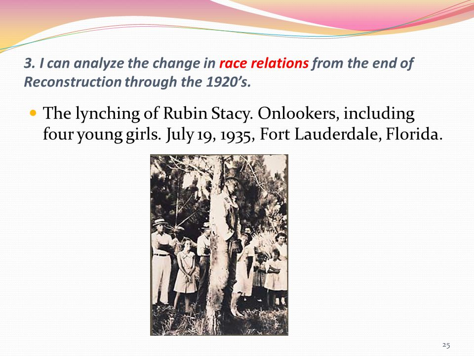 3. I can analyze the change in race relations from the end of Reconstruction through the 1920's. The lynching of Rubin Stacy. Onlookers, including fou